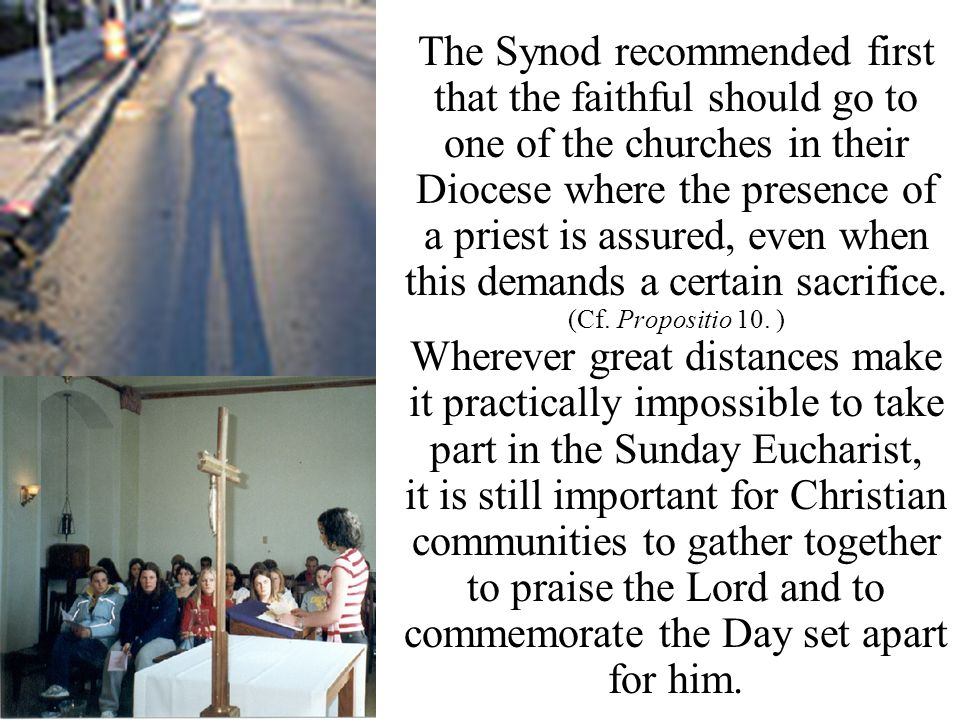 The Synod recommended first that the faithful should go to one of the churches in their Diocese where the presence of a priest is assured, even when this demands a certain sacrifice.
