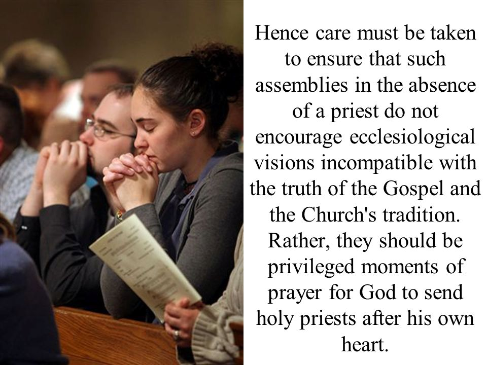 Hence care must be taken to ensure that such assemblies in the absence of a priest do not encourage ecclesiological visions incompatible with the truth of the Gospel and the Church s tradition.