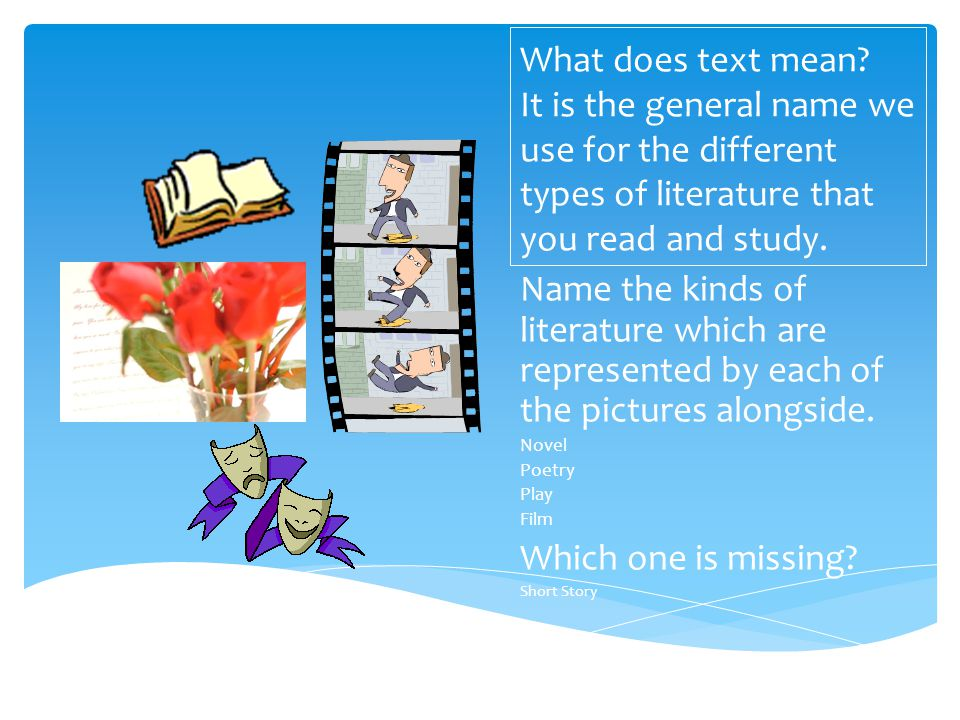 What does text mean It is the general name we use for the different types of literature that you read and study.