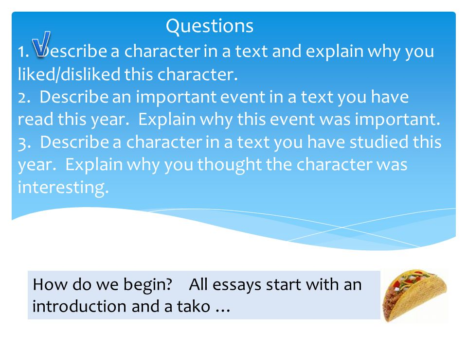 Questions 1. Describe a character in a text and explain why you liked/disliked this character. 2. Describe an important event in a text you have read this year. Explain why this event was important. 3. Describe a character in a text you have studied this year. Explain why you thought the character was interesting.