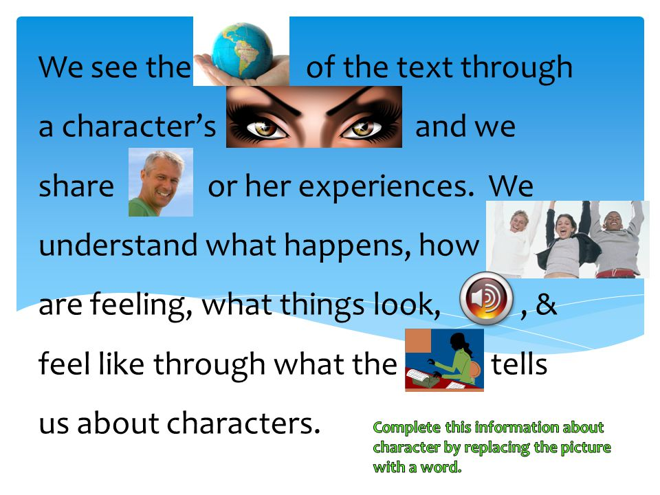 We see the of the text through a character's and we share or her experiences. We understand what happens, how are feeling, what things look, , & feel like through what the tells us about characters.