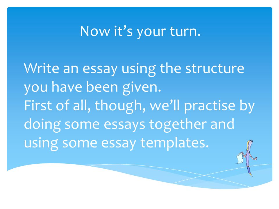 Now it's your turn. Write an essay using the structure you have been given.