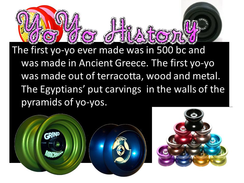 The first yo-yo ever made was in 500 bc and it was made in Ancient Greece.
