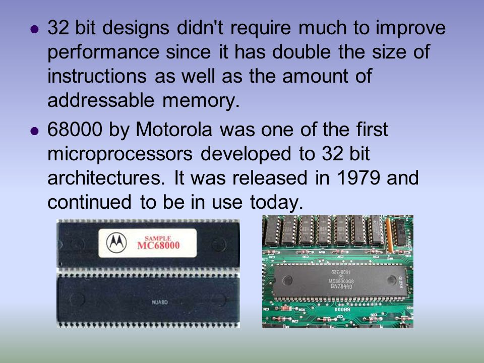 32 bit designs didn t require much to improve performance since it has double the size of instructions as well as the amount of addressable memory.