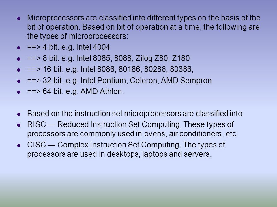 Microprocessors are classified into different types on the basis of the bit of operation. Based on bit of operation at a time, the following are the types of microprocessors: