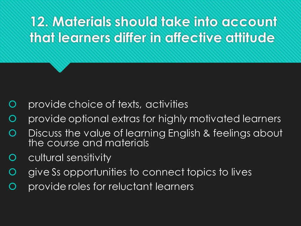 12. Materials should take into account that learners differ in affective attitude