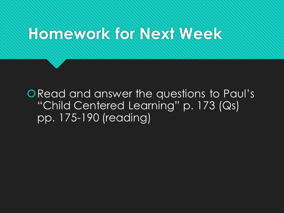 Homework for Next Week Read and answer the questions to Paul's Child Centered Learning p.