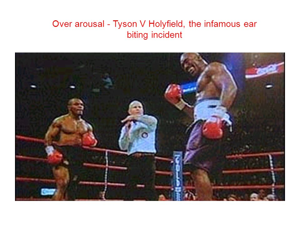 Over arousal - Tyson V Holyfield, the infamous ear biting incident