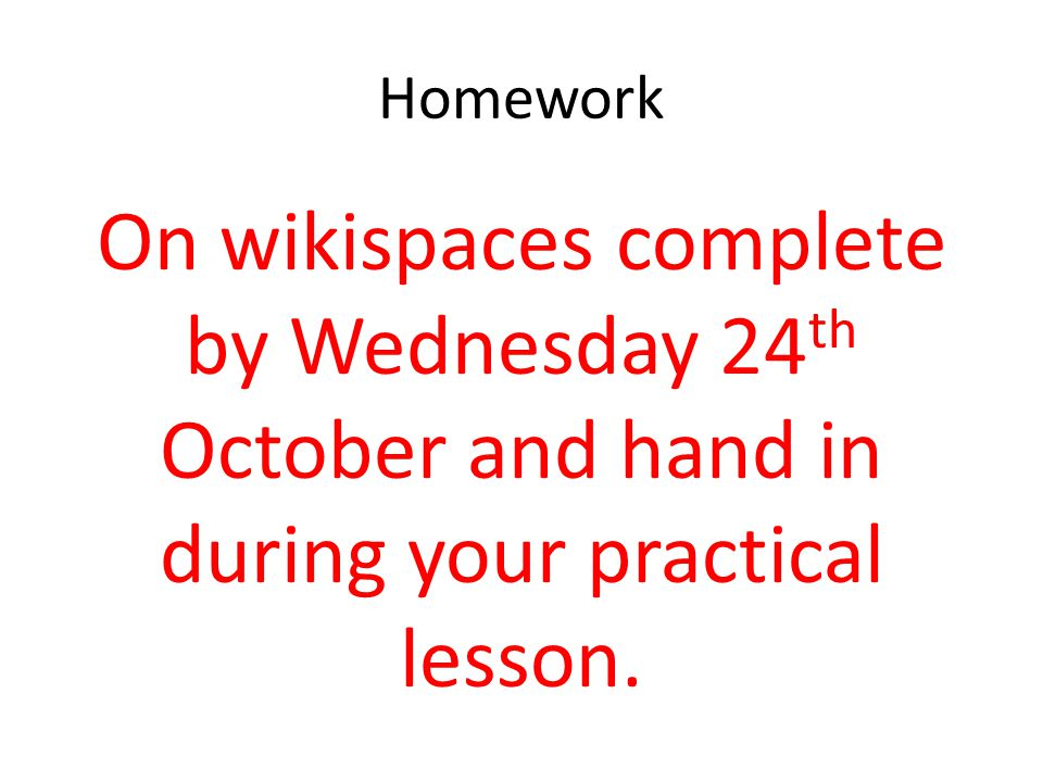 Homework On wikispaces complete by Wednesday 24th October and hand in during your practical lesson.