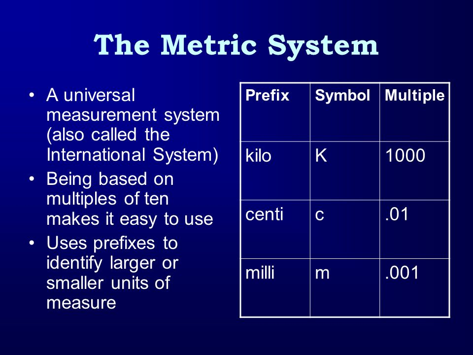 The Metric System A universal measurement system (also called the International System) Being based on multiples of ten makes it easy to use.