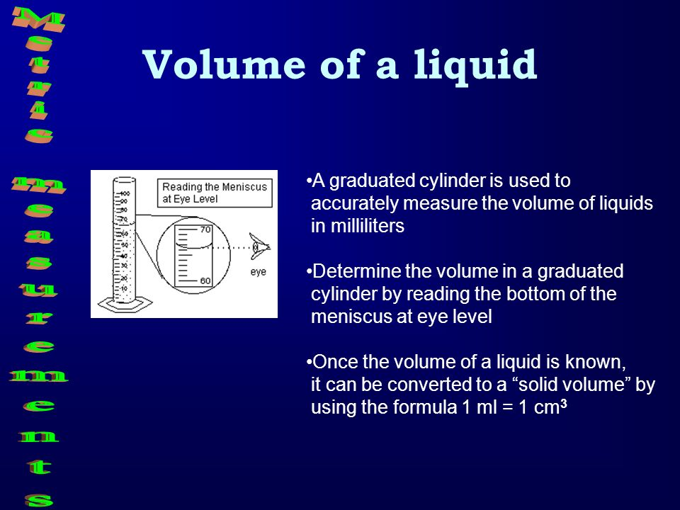 Volume of a liquid Metric measurements A graduated cylinder is used to