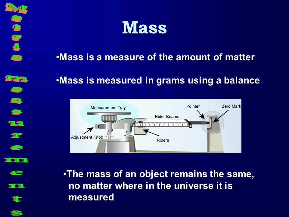 Mass Metric measurements Mass is a measure of the amount of matter