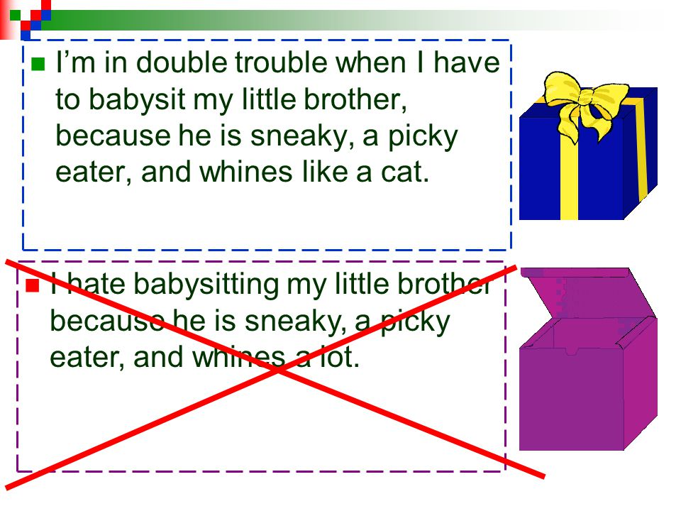 I'm in double trouble when I have to babysit my little brother, because he is sneaky, a picky eater, and whines like a cat.