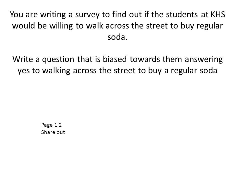 You are writing a survey to find out if the students at KHS would be willing to walk across the street to buy regular soda. Write a question that is biased towards them answering yes to walking across the street to buy a regular soda