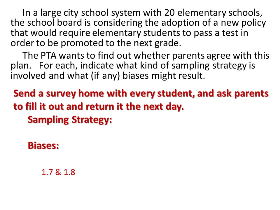 In a large city school system with 20 elementary schools, the school board is considering the adoption of a new policy that would require elementary students to pass a test in order to be promoted to the next grade. The PTA wants to find out whether parents agree with this plan. For each, indicate what kind of sampling strategy is involved and what (if any) biases might result.