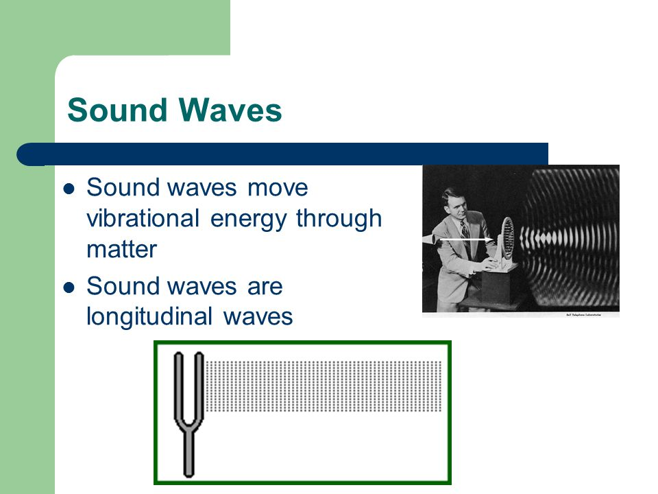 Sound Waves Sound waves move vibrational energy through matter