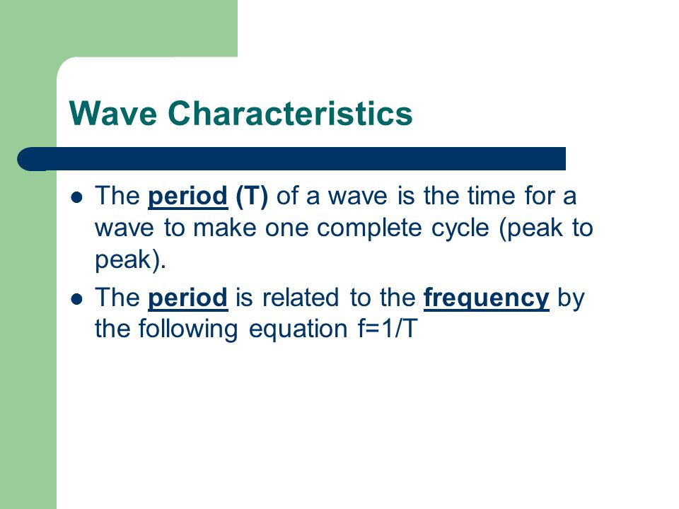 Wave Characteristics The period (T) of a wave is the time for a wave to make one complete cycle (peak to peak).
