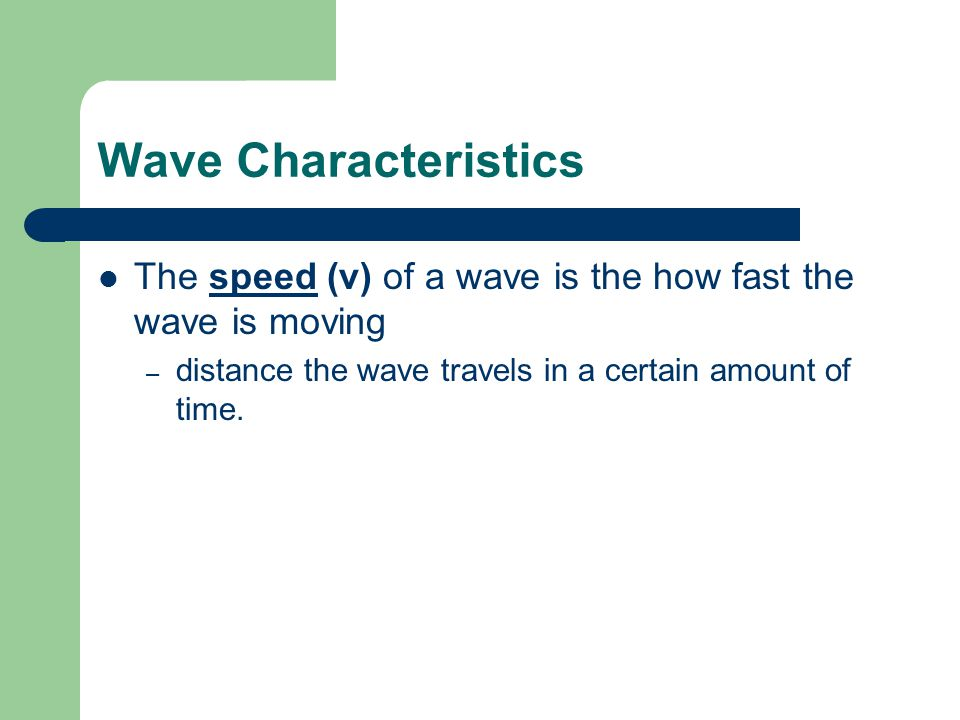 Wave Characteristics The speed (v) of a wave is the how fast the wave is moving.