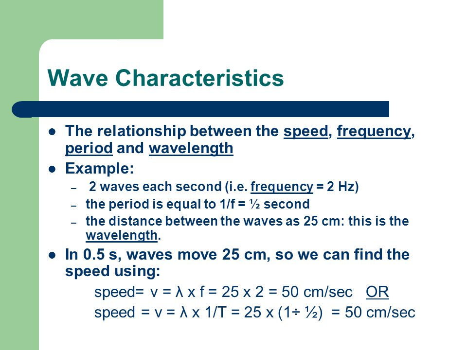 Wave Characteristics The relationship between the speed, frequency, period and wavelength. Example: