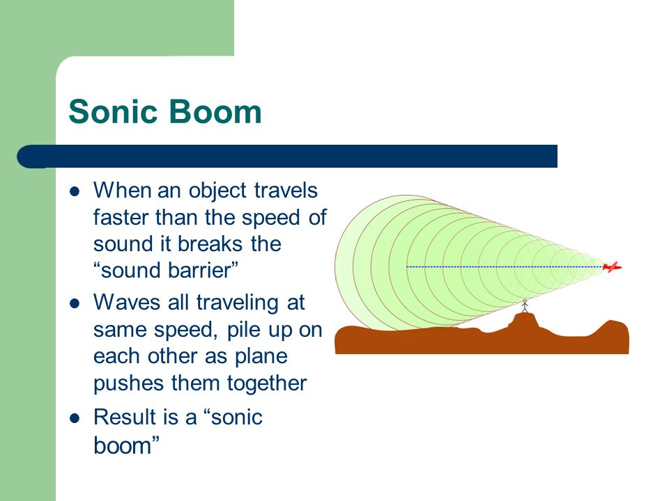 Sonic Boom When an object travels faster than the speed of sound it breaks the sound barrier