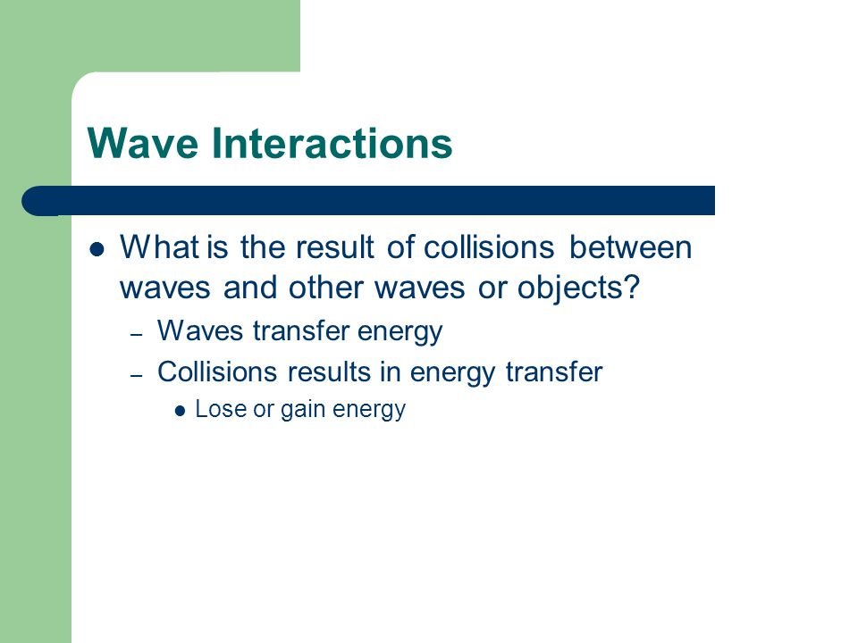 Wave Interactions What is the result of collisions between waves and other waves or objects Waves transfer energy.
