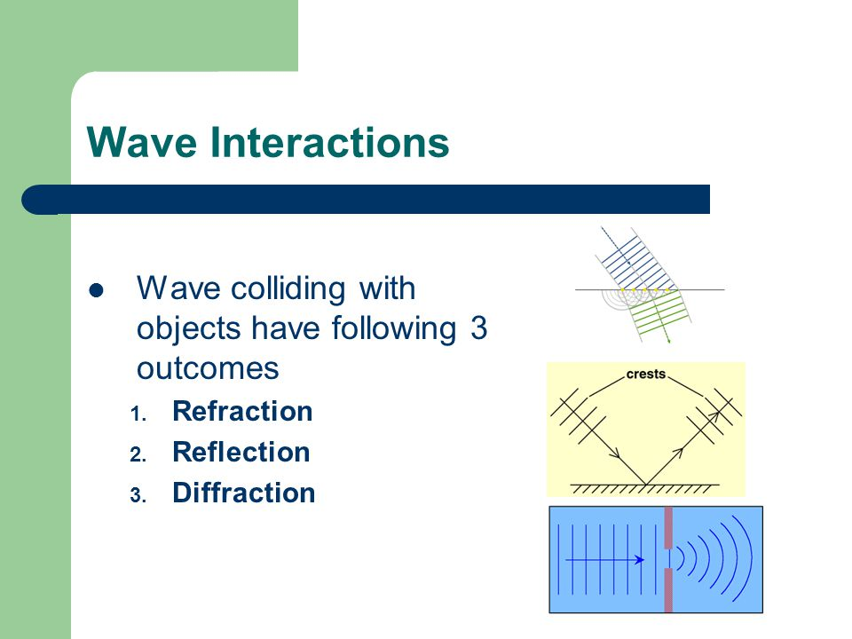 Wave Interactions Wave colliding with objects have following 3 outcomes.