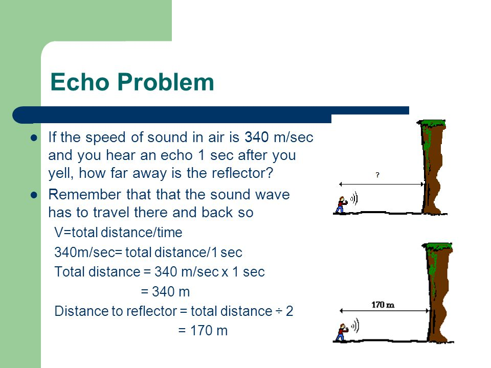 Echo Problem If the speed of sound in air is 340 m/sec and you hear an echo 1 sec after you yell, how far away is the reflector