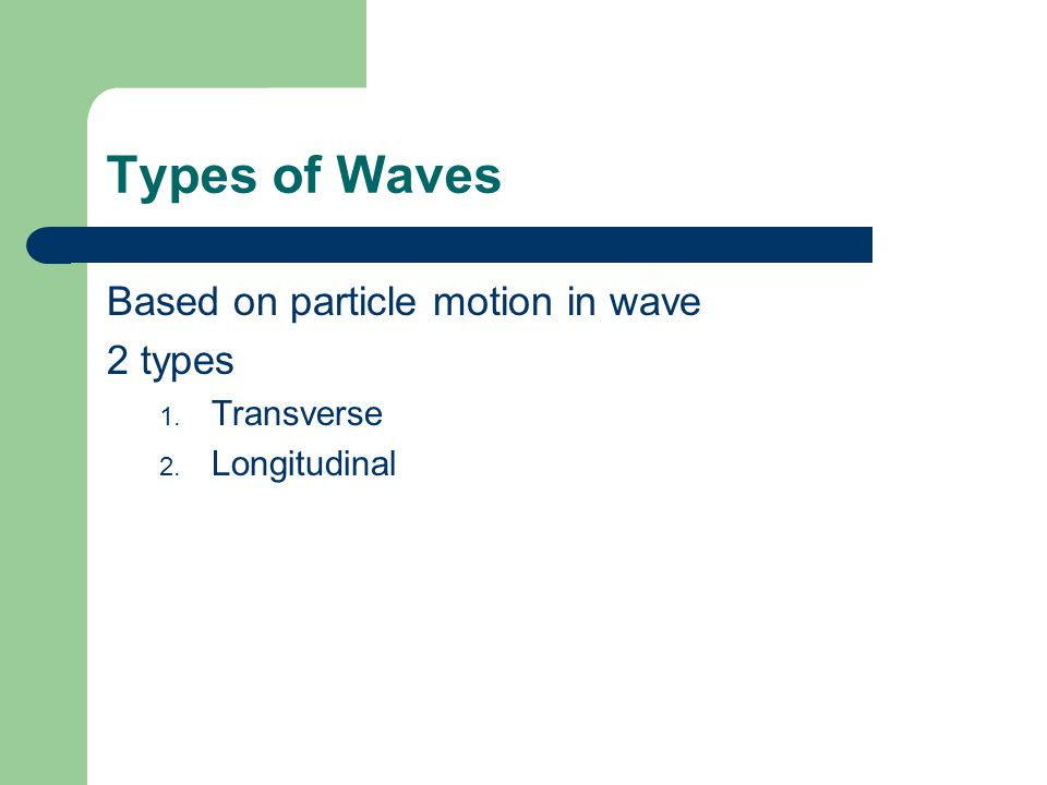 Types of Waves Based on particle motion in wave 2 types Transverse
