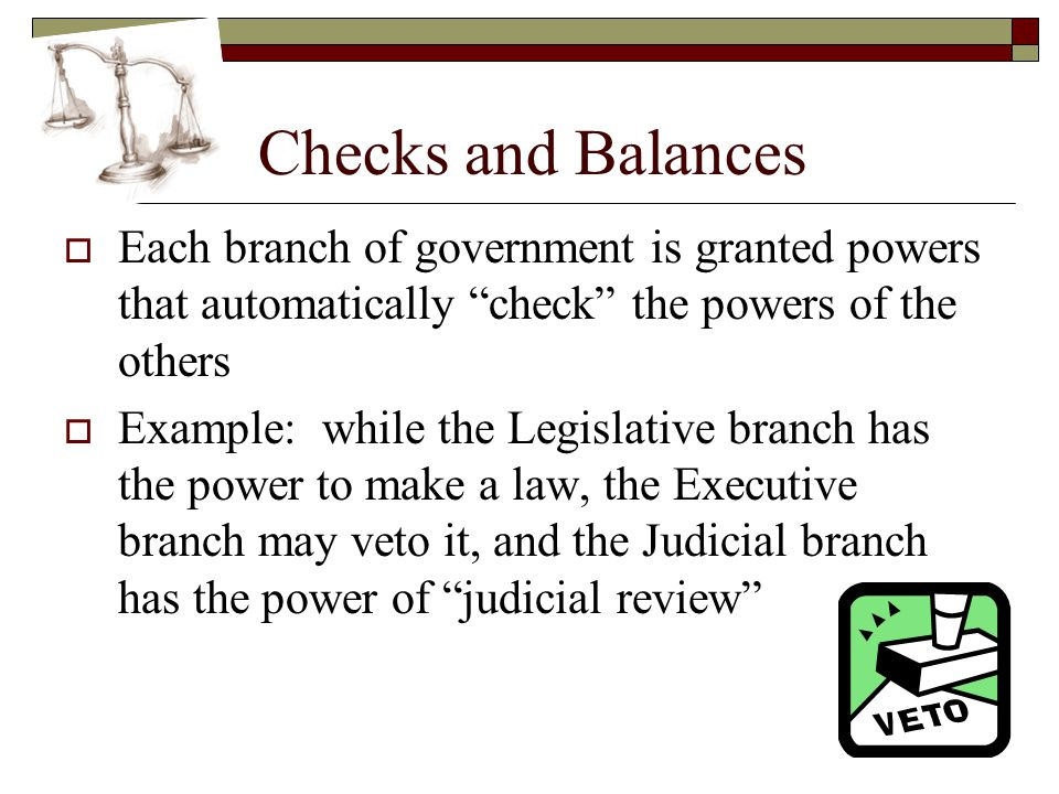 Checks and Balances Each branch of government is granted powers that automatically check the powers of the others.