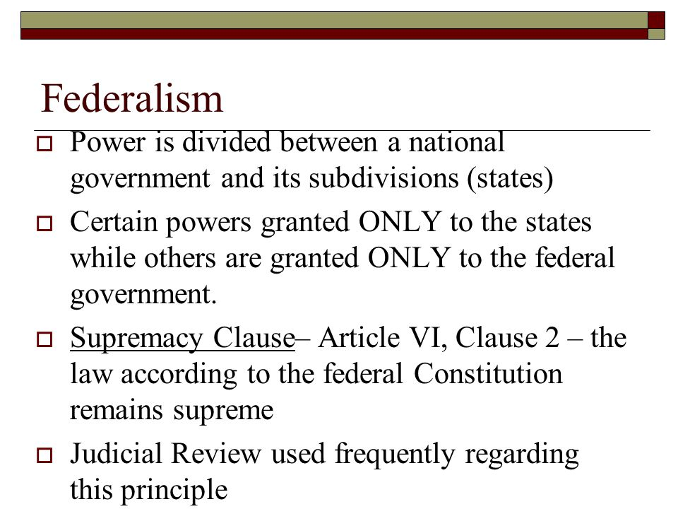 Federalism Power is divided between a national government and its subdivisions (states)