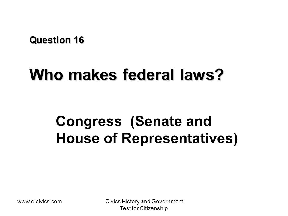Question 16 Who makes federal laws