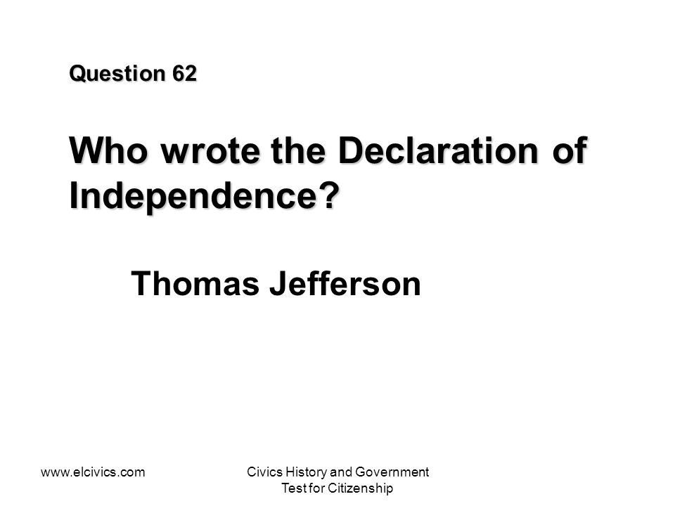 Question 62 Who wrote the Declaration of Independence