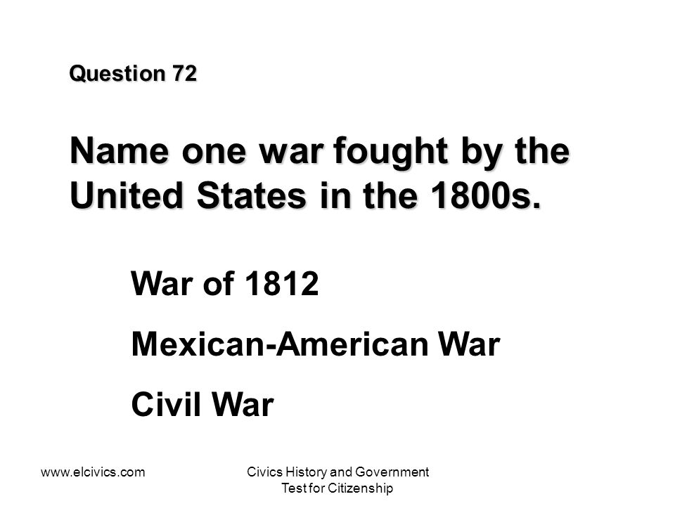 Question 72 Name one war fought by the United States in the 1800s.