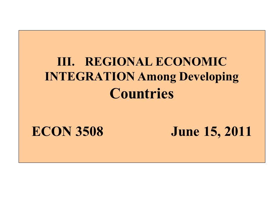 III. REGIONAL ECONOMIC INTEGRATION Among Developing Countries ECON 3508 June 15, 2011