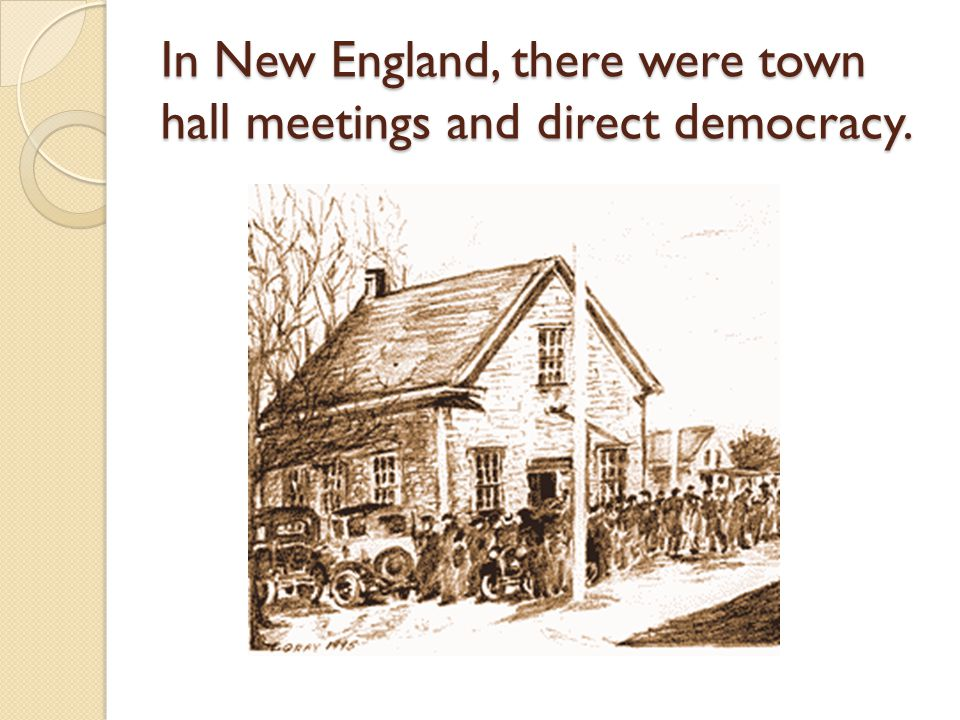 In New England, there were town hall meetings and direct democracy.