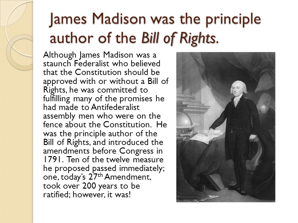 James Madison was the principle author of the Bill of Rights.