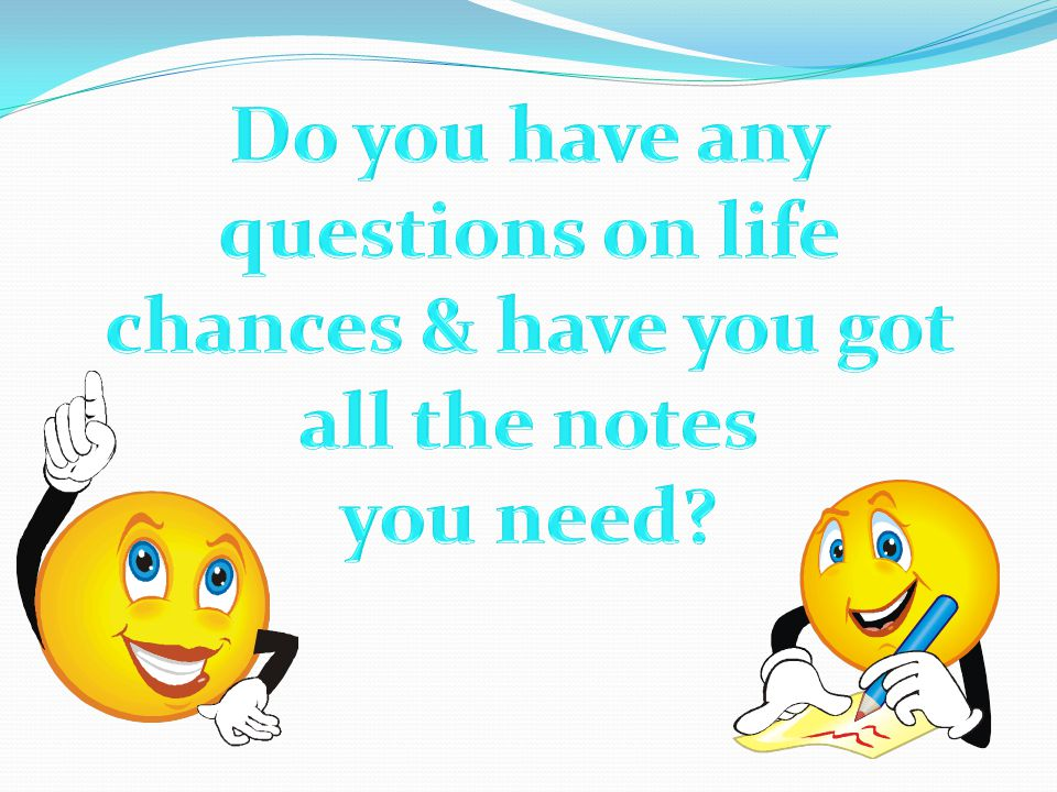 Do you have any questions on life chances & have you got all the notes