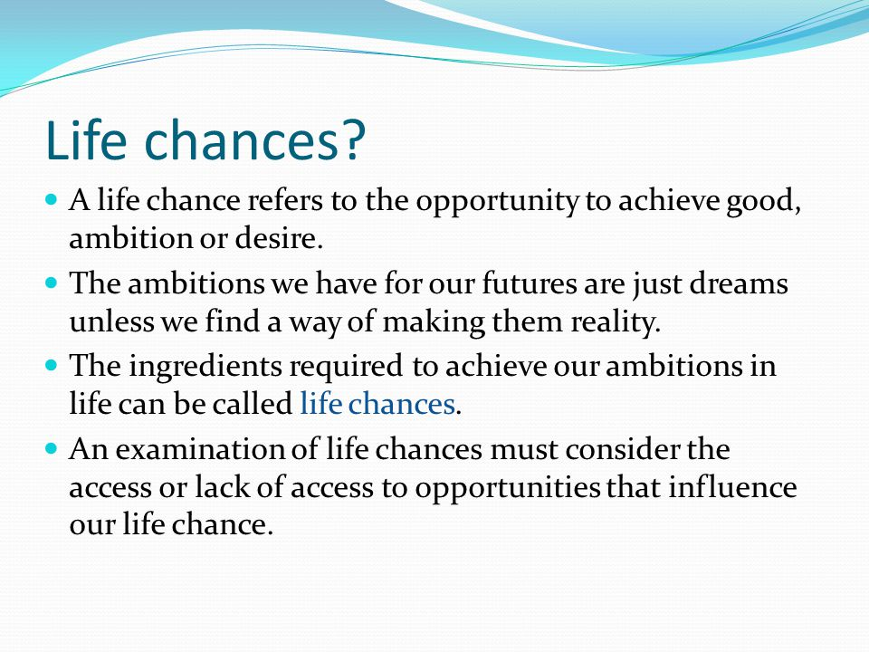 Life chances A life chance refers to the opportunity to achieve good, ambition or desire.