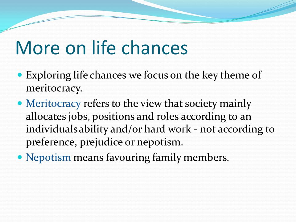 More on life chances Exploring life chances we focus on the key theme of meritocracy.