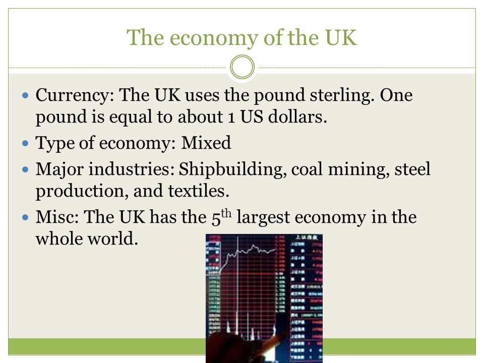 The economy of the UK Currency: The UK uses the pound sterling. One pound is equal to about 1 US dollars.
