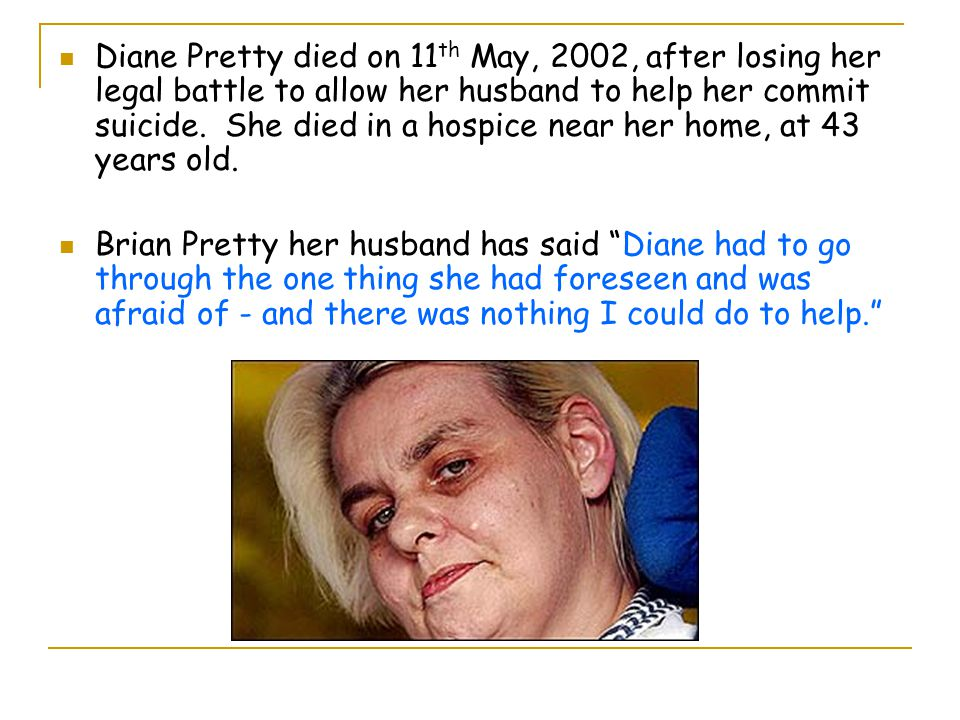 Diane Pretty died on 11th May, 2002, after losing her legal battle to allow her husband to help her commit suicide. She died in a hospice near her home, at 43 years old.