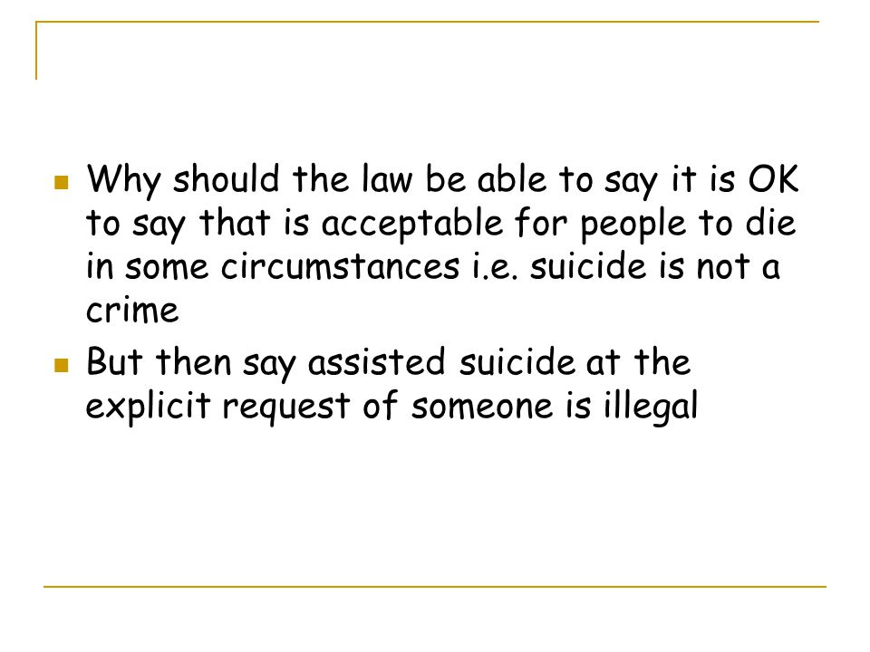 Why should the law be able to say it is OK to say that is acceptable for people to die in some circumstances i.e. suicide is not a crime