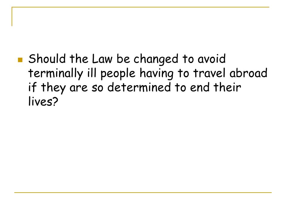 Should the Law be changed to avoid terminally ill people having to travel abroad if they are so determined to end their lives