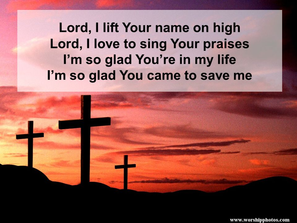 Lord, I lift Your name on high Lord, I love to sing Your praises