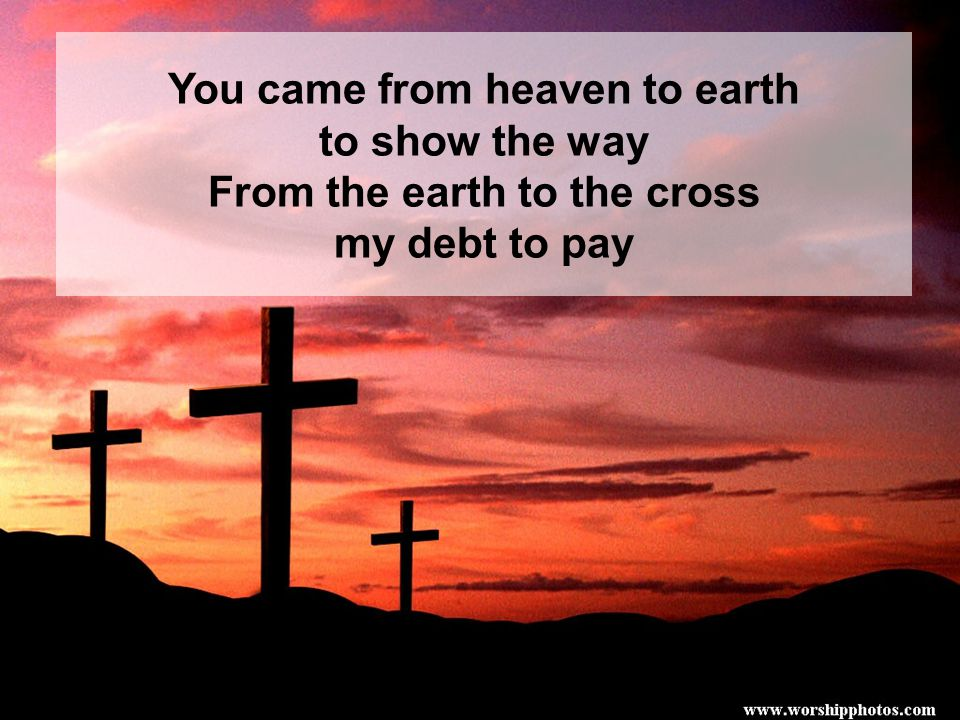 You came from heaven to earth From the earth to the cross