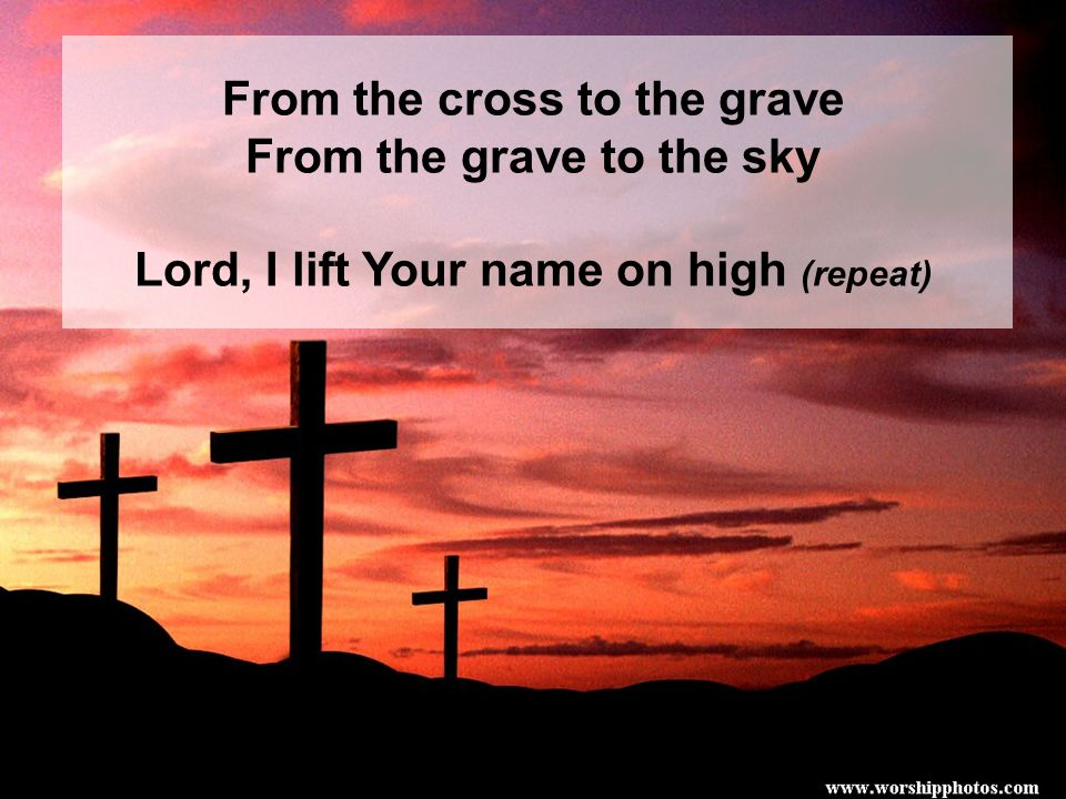 From the cross to the grave From the grave to the sky