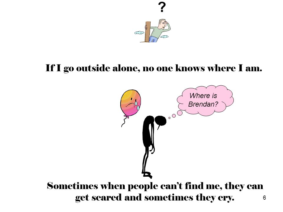 If I go outside alone, no one knows where I am.