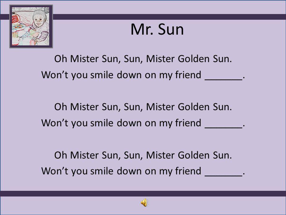 Mr. Sun Oh Mister Sun, Sun, Mister Golden Sun. Won't you smile down on my friend _______.