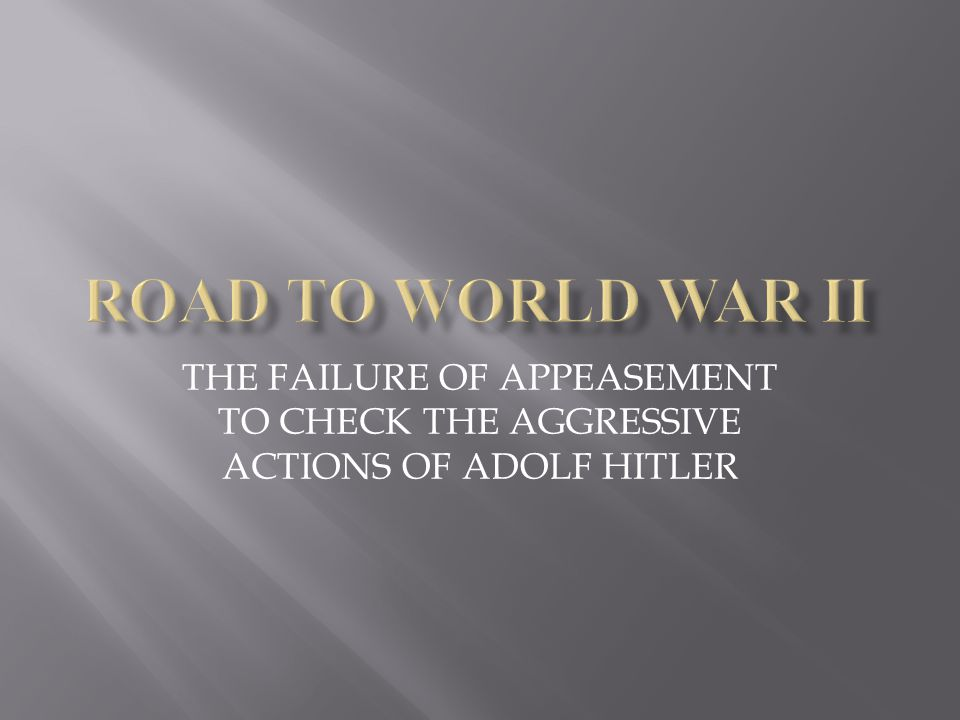 ROAD TO WORLD WAR II THE FAILURE OF APPEASEMENT TO CHECK THE AGGRESSIVE ACTIONS OF ADOLF HITLER
