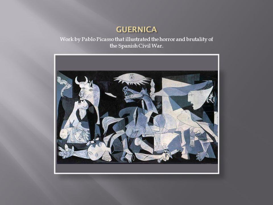 GUERNICA Work by Pablo Picasso that illustrated the horror and brutality of the Spanish Civil War.
